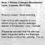 Enquiry closed : Good morning,  I am writing with regards to your recent enquiry into the drainage issues in Broadwater Lane, Copsale.  Please be advised that the site has been inspected and a the drainage here found sufficiently running. The surface water appears to be run-off from the adjacent verge, running into the nearby road gullies. The overrun has also been inspected and not found to be intervention level at this time.   The site will continue to be monitored via our routine inspections and any required future intervention raised accordingly. Alternatively, if the issue persists, then it would be beneficial if you are able to provide photos showing the extent of the flooding.   Regards Horsham Team  No Reply -2 Whites Cottages Broadwater Lane, Copsale, RH13 6QL