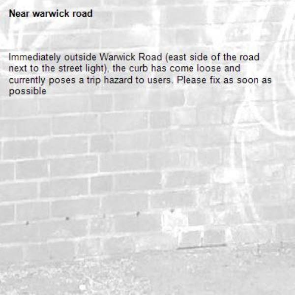Immediately outside Warwick Road (east side of the road next to the street light), the curb has come loose and currently poses a trip hazard to users. Please fix as soon as possible-warwick road