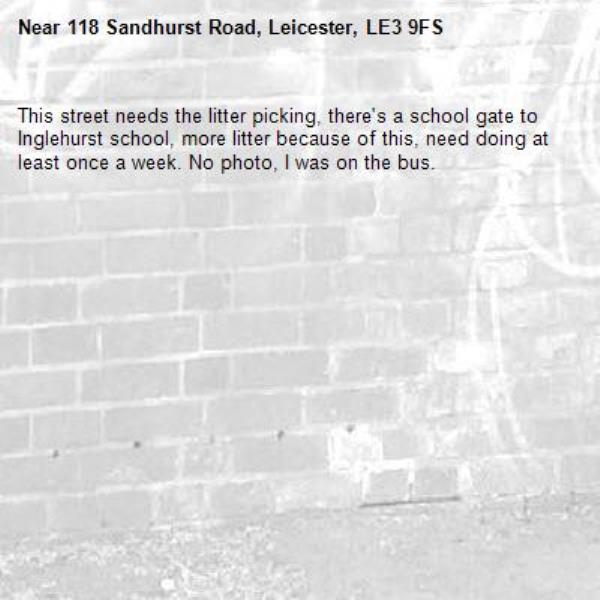 This street needs the litter picking, there's a school gate to Inglehurst school, more litter because of this, need doing at least once a week. No photo, I was on the bus.-118 Sandhurst Road, Leicester, LE3 9FS
