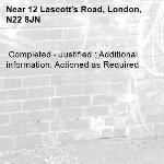 Completed - Justified : Additional information: Actioned as Required -12 Lascott's Road, London, N22 8JN