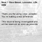 Thank you for using Love Leicester. You're making a real difference.  This issue is being investigated and will be resolved as soon as possible.  -1 Glen Street, Leicester, LE4 6NN