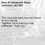 This issue has been resolved thanks to your reports. Together, we're making a real difference. Thank you. -46 Wentworth Road, Leicester, LE3 9DF