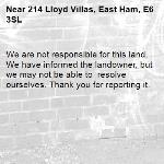 We are not responsible for this land. We have informed the landowner, but we may not be able to  resolve ourselves. Thank you for reporting it.-214 Lloyd Villas, East Ham, E6 3SL