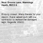 Enquiry closed : Many thanks for your report. I have raised work with our contractor to replace the damaged sign. Regards. WSCC-Greens Lane, Mannings Heath, RH13 6