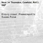 Enquiry closed : Please report to Sussex Police-34 Thornden, Cowfold, RH13 8AF