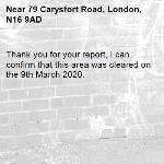 Thank you for your report, I can confirm that this area was cleared on the 9th March 2020.-79 Carysfort Road, London, N16 9AD