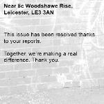 This issue has been resolved thanks to your reports.  Together, we're making a real difference. Thank you. -8c Woodshawe Rise, Leicester, LE3 3AN