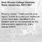 Enquiry closed : Thank you for your report, further to a previous inspection works have been identified in this location and will be competed as the first available opportunity. Many thanks WSCC-Wessex Cottage Horsham Road, Handcross, RH17 6DT