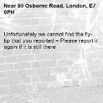 Unfortunately we cannot find the fly-tip that you reported – Please report it again if it is still there-80 Osborne Road, London, E7 0PH