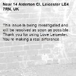 This issue is being investigated and will be resolved as soon as possible. Thank you for using Love Leicester. You're making a real difference. -14 Alderton Cl, Leicester LE4 7RN, UK