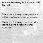 This issue is being investigated and will be resolved as soon as possible.  Thank you for using Love Leicester. You're making a real difference. 10.10.19-60 Browning St, Leicester LE3 0JJ, UK