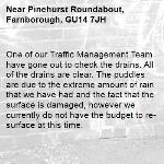 One of our Traffic Management Team have gone out to check the drains. All of the drains are clear. The puddles are due to the extreme amount of rain that we have had and the fact that the surface is damaged, however we currently do not have the budget to re-surface at this time. -Pinehurst Roundabout, Farnborough, GU14 7JH