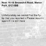 Unfortunately we cannot find the fly-tip that you reported – Please report it again if it is still there-16-18 Snowshill Road, Manor Park, E12 6BB
