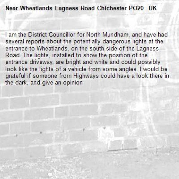 I am the District Councillor for North Mundham, and have had several reports about the potentially dangerous lights at the entrance to Wheatlands, on the south side of the Lagness Road. The lights, installed to show the position of the entrance driveway, are bright and white and could possibly look like the lights of a vehicle from some angles. I would be grateful if someone from Highways could have a look there in the dark, and give an opinion-Wheatlands Lagness Road Chichester PO20  UK