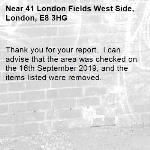 Thank you for your report.  I can advise that the area was checked on the 16th September 2019, and the items listed were removed.  -41 London Fields West Side, London, E8 3HG