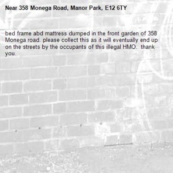 bed frame abd mattress dumped in the front garden of 358 Monega road. please collect this as it will eventually end up on the streets by the occupants of this illegal HMO.  thank you.-358 Monega Road, Manor Park, E12 6TY