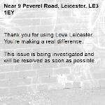 Thank you for using Love Leicester. You're making a real difference.  This issue is being investigated and will be resolved as soon as possible.  -9 Peverel Road, Leicester, LE3 1EY
