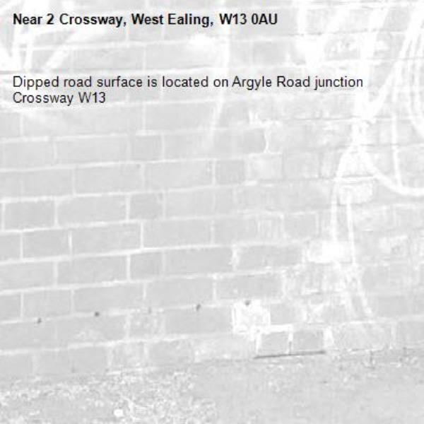 Dipped road surface is located on Argyle Road junction Crossway W13-2 Crossway, West Ealing, W13 0AU