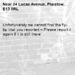 Unfortunately we cannot find the fly-tip that you reported – Please report it again if it is still there-24 Lucas Avenue, Plaistow, E13 0RL