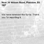 We have removed the fly-tip. Thank you for reporting it.-26 Wilson Road, Plaistow, E6 3EF