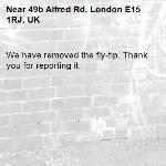We have removed the fly-tip. Thank you for reporting it.-49b Alfred Rd, London E15 1RJ, UK