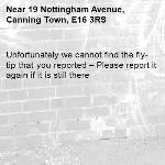 Unfortunately we cannot find the fly-tip that you reported – Please report it again if it is still there-19 Nottingham Avenue, Canning Town, E16 3RS