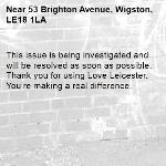 This issue is being investigated and will be resolved as soon as possible. Thank you for using Love Leicester. You're making a real difference.  -53 Brighton Avenue, Wigston, LE18 1LA