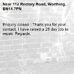 Enquiry closed : Thank you for your contact, I have raised a 28 day job to repair. Regards.-112 Rectory Road, Worthing, BN14 7PN