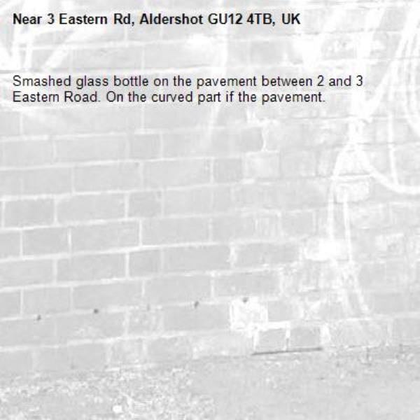 Smashed glass bottle on the pavement between 2 and 3 Eastern Road. On the curved part if the pavement. -3 Eastern Rd, Aldershot GU12 4TB, UK