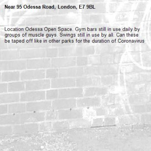 Location Odessa Open Space. Gym bars still in use daily by groups of muscle guys. Swings still in use by all. Can these be taped off like in other parks for the duration of Coronavirus-95 Odessa Road, London, E7 9BL