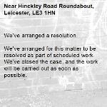 We've arranged a resolution.  We've arranged for this matter to be resolved as part of scheduled work. We've closed the case, and the work will be carried out as soon as possible. -Hinckley Road Roundabout, Leicester, LE3 1HN