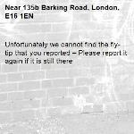 Unfortunately we cannot find the fly-tip that you reported – Please report it again if it is still there-135b Barking Road, London, E16 1EN
