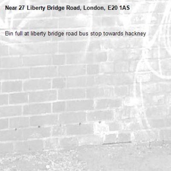 Bin full at liberty bridge road bus stop towards hackney -27 Liberty Bridge Road, London, E20 1AS