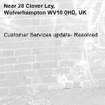 Customer Services update- Resolved -28 Clover Ley, Wolverhampton WV10 0HD, UK