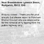 Enquiry closed : Thank you for your enquiry but please report to Horsham District Council who are responsible for the removal of fly tipping from the public highway only.-Brambledene Lynwick Street, Rudgwick, RH12 3DG