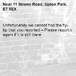 Unfortunately we cannot find the fly-tip that you reported – Please report it again if it is still there-11 Strone Road, Upton Park, E7 8EX