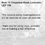 This issue is being investigated and will be resolved as soon as possible.   Thank you for using Love Leicester. You're making a real difference. -18 Chepstow Road, Leicester, LE2 1PA