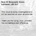 This issue is being investigated and will be resolved as soon as possible.   Thank you for using Love Leicester. You're making a real difference. -80 Bewcastle Grove, Leicester, LE4 2JY