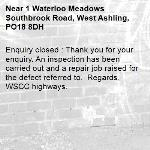 Enquiry closed : Thank you for your enquiry. An inspection has been carried out and a repair job raised for the defect referred to.  Regards,  WSCC highways.-1 Waterloo Meadows Southbrook Road, West Ashling, PO18 8DH