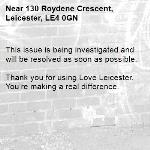This issue is being investigated and will be resolved as soon as possible.  Thank you for using Love Leicester. You're making a real difference. -130 Roydene Crescent, Leicester, LE4 0GN