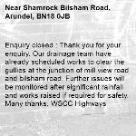 Enquiry closed : Thank you for your enquiry. Our drainage team have already scheduled works to clear the gullies at the junction of mill view road and bilsham road. Further issues will be monitored after significant rainfall and works raised if required for safety. Many thanks, WSCC Highways-Shamrock Bilsham Road, Arundel, BN18 0JB