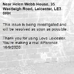 This issue is being investigated and will be resolved as soon as possible.  Thank you for using Love Leicester. You're making a real difference. 16/9/2020-Helen Webb House, 35 Westleigh Road, Leicester, LE3 0HH
