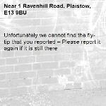 Unfortunately we cannot find the fly-tip that you reported – Please report it again if it is still there-1 Ravenhill Road, Plaistow, E13 9BU