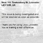 This issue is being investigated and will be resolved as soon as possible.   Thank you for using Love Leicester. You're making a real difference. -102 Tewkesbury St, Leicester LE3 5HR, UK