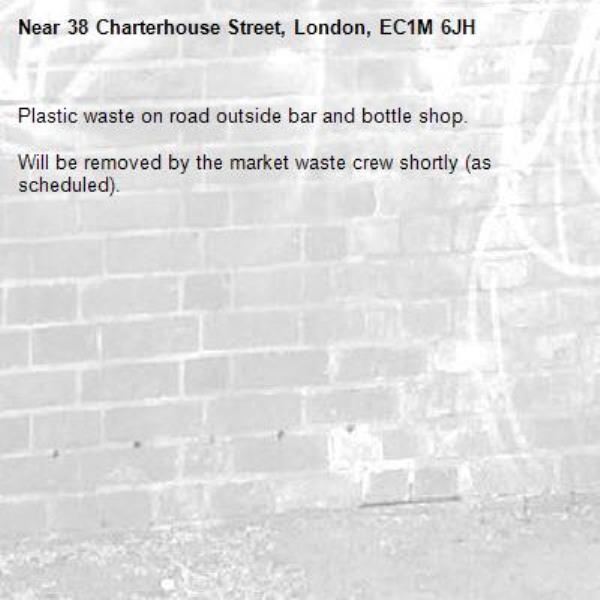 Plastic waste on road outside bar and bottle shop.   Will be removed by the market waste crew shortly (as scheduled).-38 Charterhouse Street, London, EC1M 6JH