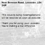 This issue is being investigated and will be resolved as soon as possible. 	 Thank you for using Love Leicester. You're making a real difference.-Bennion Road, Leicester, LE4 2HR