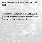 Further investigation is underway to resolve the issue by our supervisors. Thank you for reporting it.-20 Swete Street, London, E13 0BS