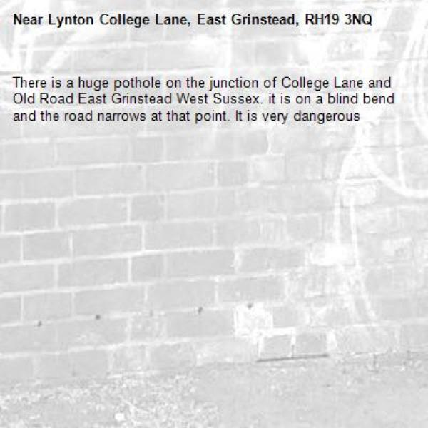 There is a huge pothole on the junction of College Lane and Old Road East Grinstead West Sussex. it is on a blind bend and the road narrows at that point. It is very dangerous-Lynton College Lane, East Grinstead, RH19 3NQ