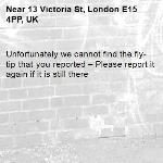 Unfortunately we cannot find the fly-tip that you reported – Please report it again if it is still there-13 Victoria St, London E15 4PP, UK