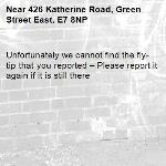 Unfortunately we cannot find the fly-tip that you reported – Please report it again if it is still there-426 Katherine Road, Green Street East, E7 8NP